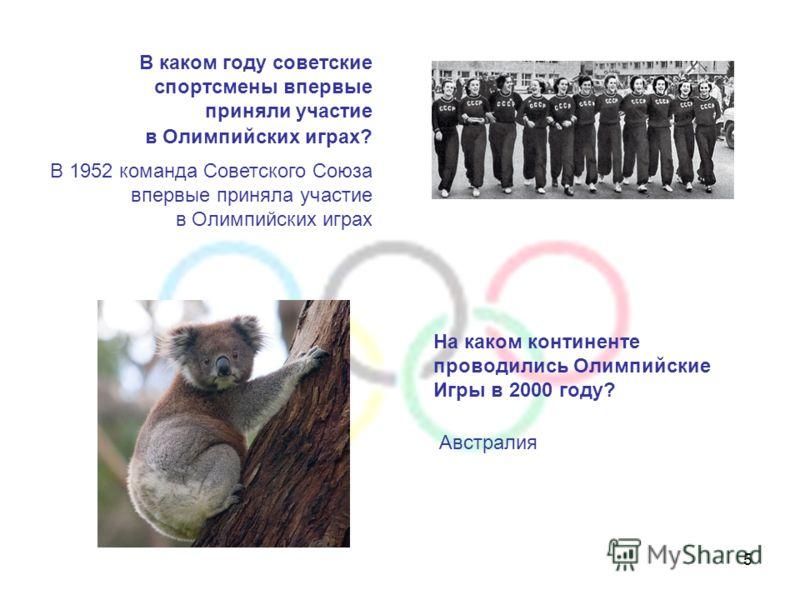 5 В каком году советские спортсмены впервые приняли участие в Олимпийских играх? На каком континенте проводились Олимпийские Игры в 2000 году? Австралия В 1952 команда Советского Союза впервые приняла участие в Олимпийских играх