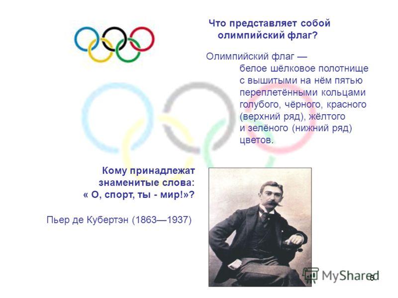 6 Что представляет собой олимпийский флаг? Кому принадлежат знаменитые слова: « О, спорт, ты - мир!»? Олимпийский флаг белое шёлковое полотнище с вышитыми на нём пятью переплетёнными кольцами голубого, чёрного, красного (верхний ряд), жёлтого и зелён