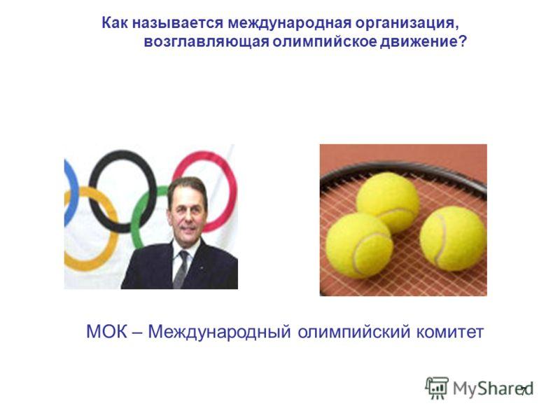 7 Как называется международная организация, возглавляющая олимпийское движение? МОК – Международный олимпийский комитет