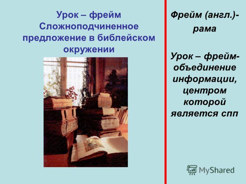 Урок – фрейм Сложноподчиненное предложение в библейском окружении Фрейм (англ.)- рама Урок – фрейм- объединение информации, центром которой является спп
