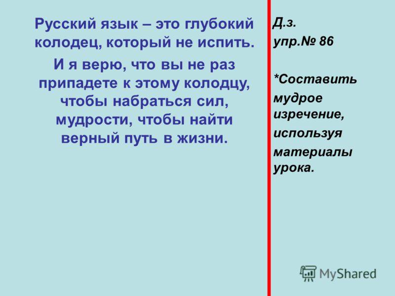 Русский язык – это глубокий колодец, который не испить. И я верю, что вы не раз припадете к этому колодцу, чтобы набраться сил, мудрости, чтобы найти верный путь в жизни. Д.з. упр. 86 *Составить мудрое изречение, используя материалы урока.