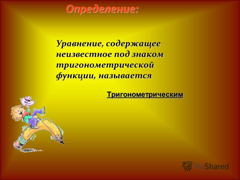 Определение: Уравнение, содержащее неизвестное под знаком тригонометрической функции, называется Тригонометрическим