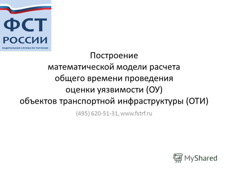 Построение математической модели расчета общего времени проведения оценки уязвимости (ОУ) объектов транспортной инфраструктуры (ОТИ) (495) 620-51-31, www.fstrf.ru