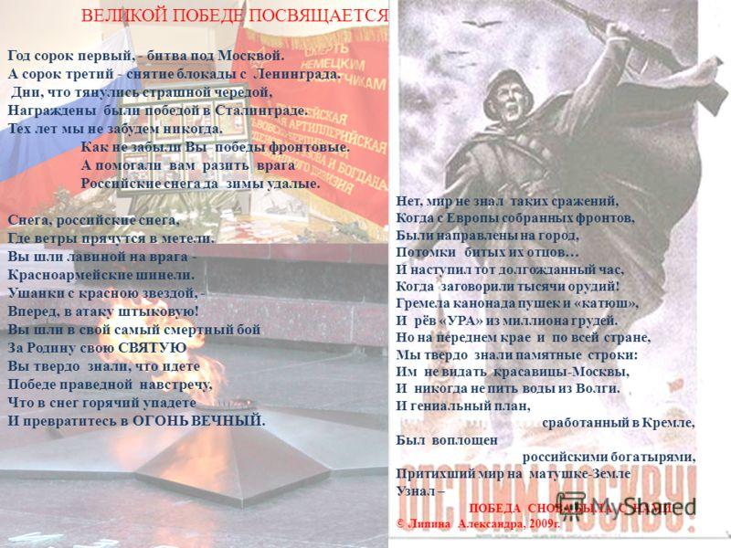 Год сорок первый, - битва под Москвой. А сорок третий - снятие блокады с Ленинграда. Дни, что тянулись страшной чередой, Награждены были победой в Сталинграде. Тех лет мы не забудем никогда. Как не забыли Вы победы фронтовые. А помогали вам разить вр