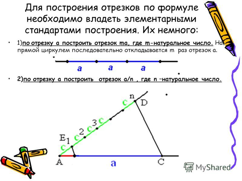 Для построения отрезков по формуле необходимо владеть элементарными стандартами построения. Их немного: 1)по отрезку а построить отрезок ma, где m-натуральное число. На прямой циркулем последовательно откладывается m раз отрезок а. 2)по отрезку а пос