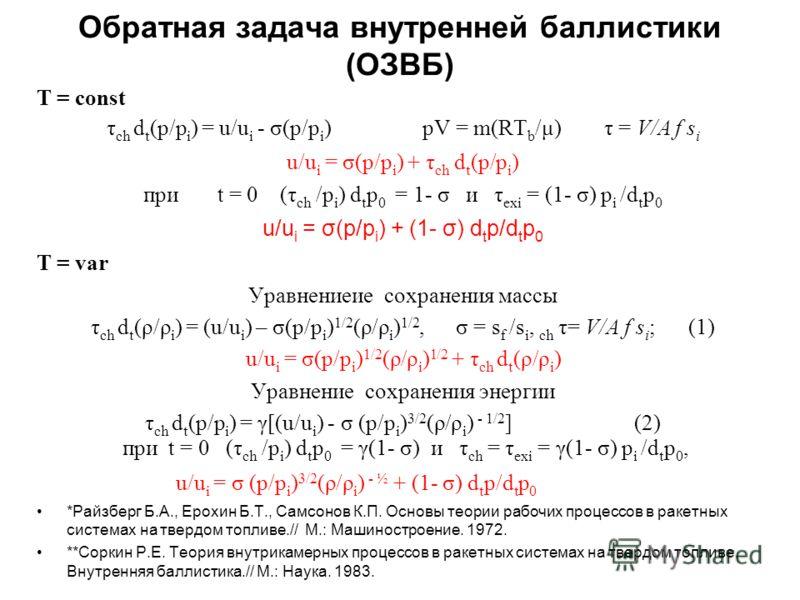 Обратная задача внутренней баллистики (ОЗВБ) T = const τ ch d t (p/p i ) = u/u i - σ(p/p i ) pV = m(RT b /μ) τ = V/A f s i u/u i = σ(p/p i ) + τ ch d t (p/p i ) при t = 0 (τ ch /p i ) d t p 0 = 1- σ и τ exi = (1- σ) p i /d t p 0 u/u i = σ(p/p i ) + (