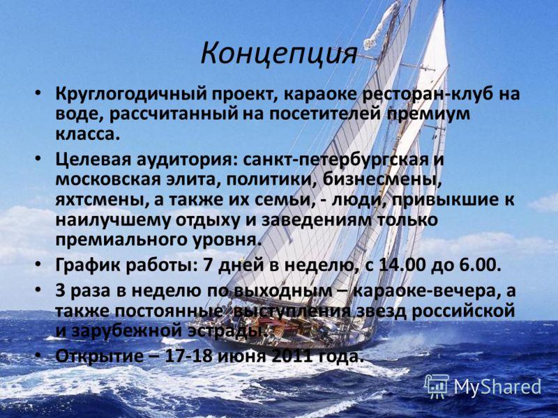 Концепция Круглогодичный проект, караоке ресторан-клуб на воде, рассчитанный на посетителей премиум класса. Целевая аудитория: санкт-петербургская и московская элита, политики, бизнесмены, яхтсмены, а также их семьи, - люди, привыкшие к наилучшему от