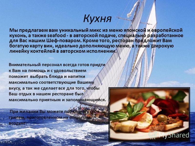 Кухня Мы предлагаем вам уникальный микс из меню японской и европейской кухонь, а также seafood - в авторской подаче, специально разработанное для Вас нашим Шеф-поваром. Кроме того, ресторан предложит Вам богатую карту вин, идеально дополняющую меню,