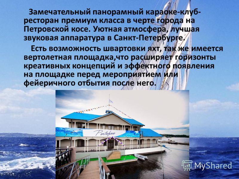 Замечательный панорамный караоке-клуб- ресторан премиум класса в черте города на Петровской косе. Уютная атмосфера, лучшая звуковая аппаратура в Санкт-Петербурге. Есть возможность швартовки яхт, так же имеется вертолетная площадка,что расширяет гориз