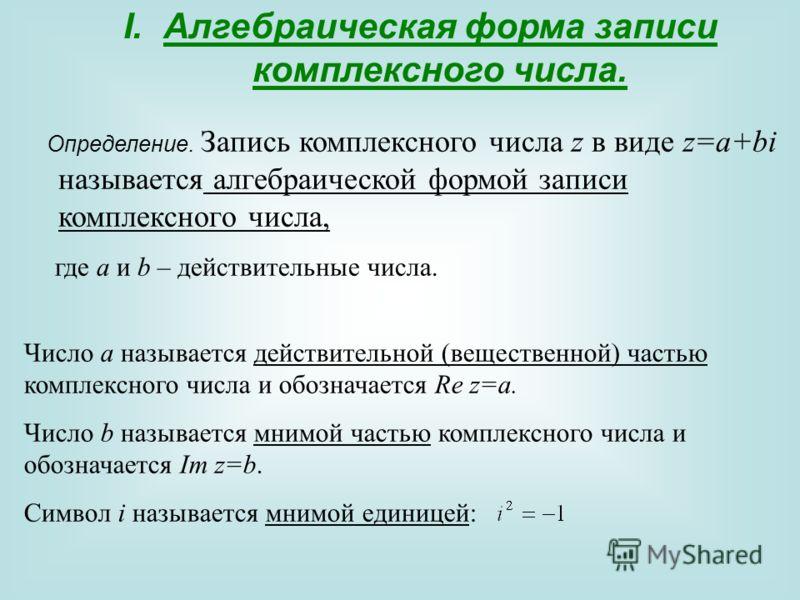 I.Алгебраическая форма записи комплексного числа. Определение. Запись комплексного числа z в виде z=a+bi называется алгебраической формой записи комплексного числа, где a и b – действительные числа. Число a называется действительной (вещественной) ча