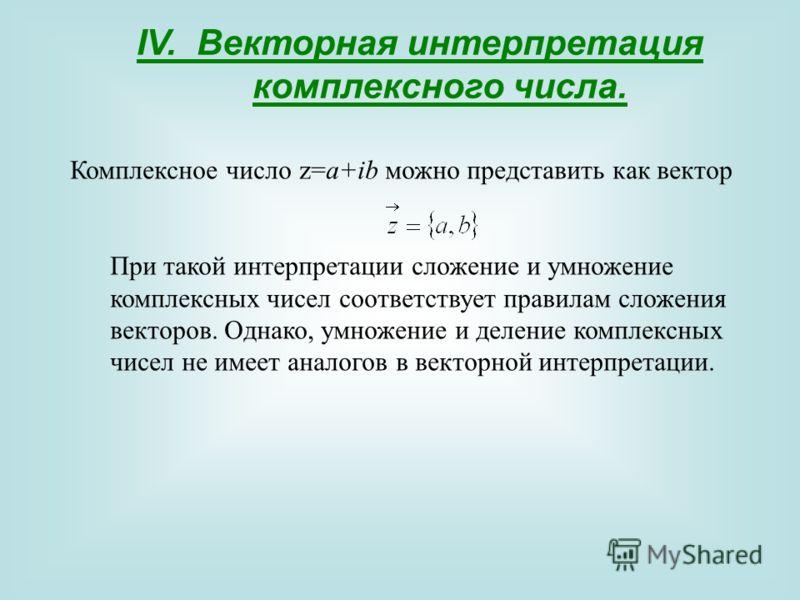IV. Векторная интерпретация комплексного числа. Комплексное число z=a+ib можно представить как вектор При такой интерпретации сложение и умножение комплексных чисел соответствует правилам сложения векторов. Однако, умножение и деление комплексных чис