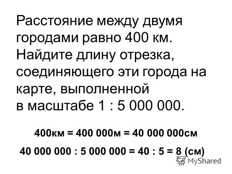Расстояние между двумя городами равно 400 км. Найдите длину отрезка, соединяющего эти города на карте, выполненной в масштабе 1 : 5 000 000. 400км = 400 000м = 40 000 000см 40 000 000 : 5 000 000 = 40 : 5 = 8 (см)