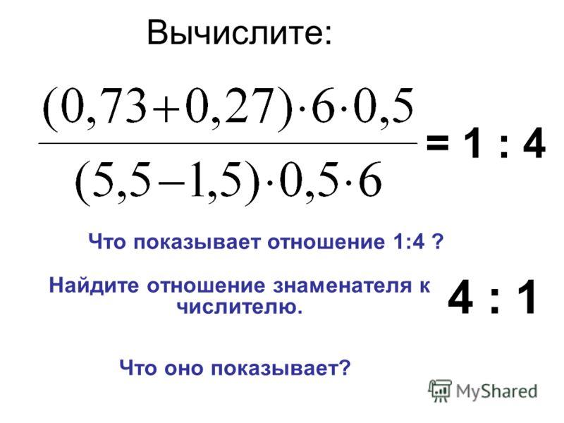 Вычислите: Найдите отношение знаменателя к числителю. = 1 : 4 Что показывает отношение 1:4 ? 4 : 1 Что оно показывает?