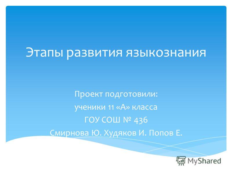 Этапы развития языкознания Проект подготовили: ученики 11 «А» класса ГОУ СОШ 436 Смирнова Ю. Худяков И. Попов Е.