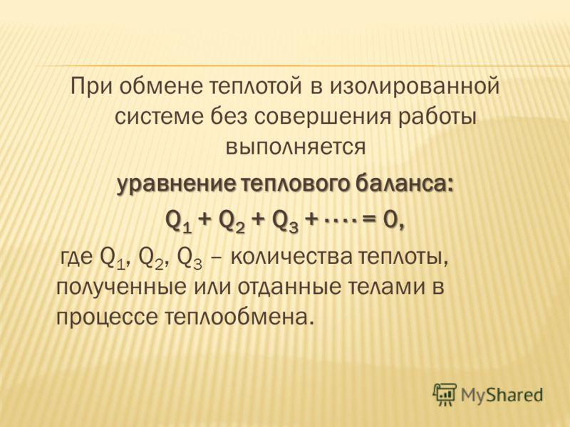 При обмене теплотой в изолированной системе без совершения работы выполняется уравнение теплового баланса: Q 1 + Q 2 + Q 3 + · · · · = 0, где Q 1, Q 2, Q 3 – количества теплоты, полученные или отданные телами в процессе теплообмена.