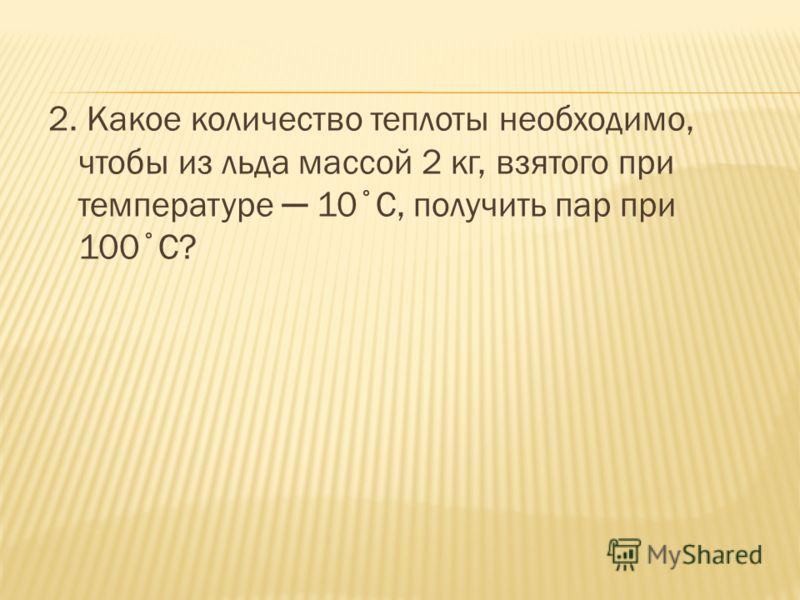 2. Какое количество теплоты необходимо, чтобы из льда массой 2 кг, взятого при температуре 10˚С, получить пар при 100˚С?