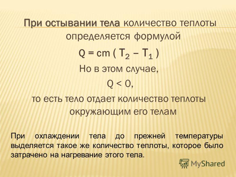 При остывании тела При остывании тела количество теплоты определяется формулой Q = cm ( T 2 – T 1 ) Но в этом случае, Q < 0, то есть тело отдает количество теплоты окружающим его телам При охлаждении тела до прежней температуры выделяется такое же ко