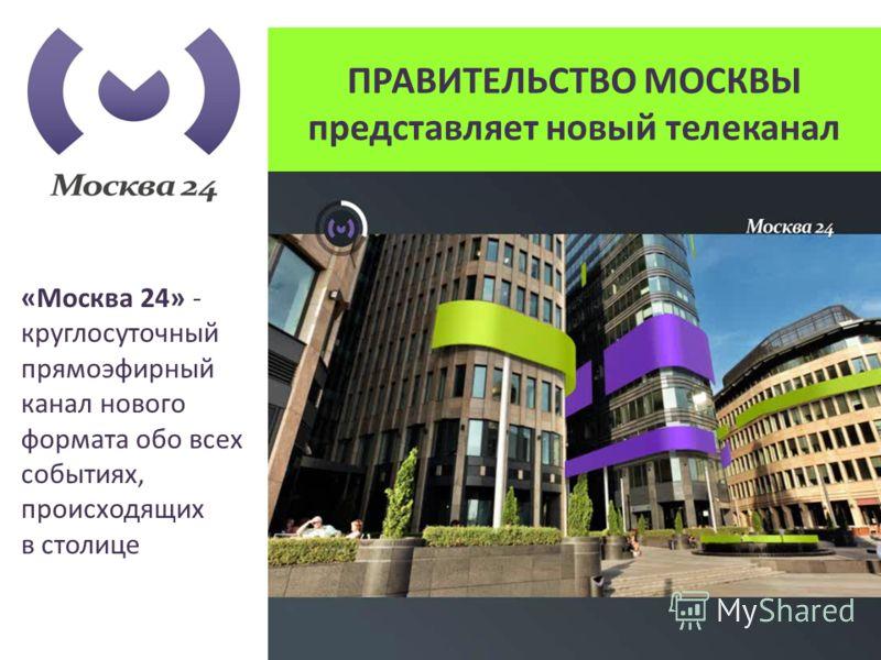 ПРАВИТЕЛЬСТВО МОСКВЫ представляет новый телеканал «Москва 24» - круглосуточный прямоэфирный канал нового формата обо всех событиях, происходящих в столице