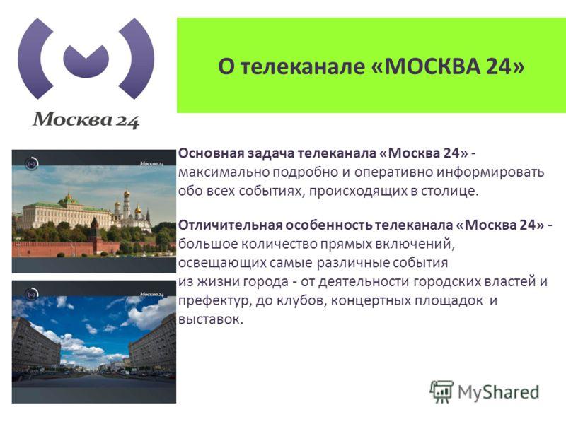 О телеканале «МОСКВА 24» Основная задача телеканала «Москва 24» - максимально подробно и оперативно информировать обо всех событиях, происходящих в столице. Отличительная особенность телеканала «Москва 24» - большое количество прямых включений, освещ