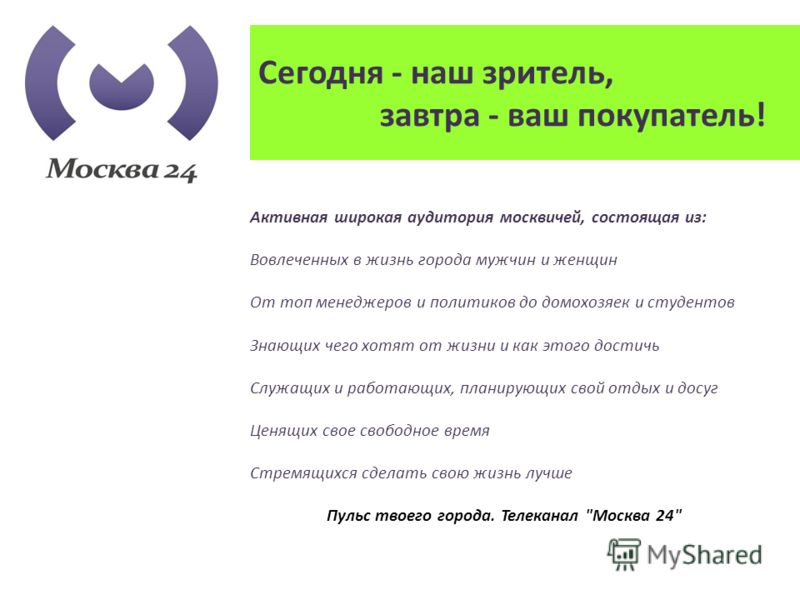Сегодня - наш зритель, завтра - ваш покупатель! Активная широкая аудитория москвичей, состоящая из: Вовлеченных в жизнь города мужчин и женщин От топ менеджеров и политиков до домохозяек и студентов Знающих чего хотят от жизни и как этого достичь Слу