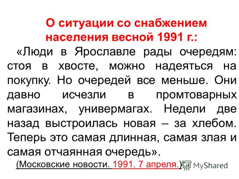 О ситуации со снабжением населения весной 1991 г.: «Люди в Ярославле рады очередям: стоя в хвосте, можно надеяться на покупку. Но очередей все меньше. Они давно исчезли в промтоварных магазинах, универмагах. Недели две назад выстроилась новая – за хл