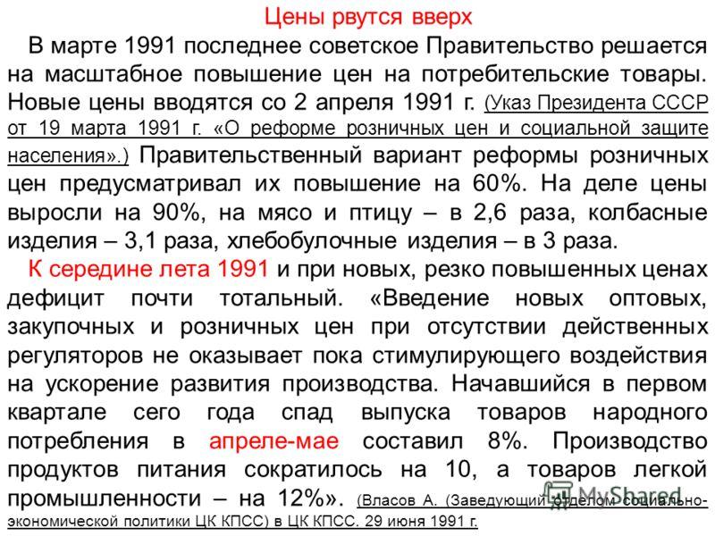 Цены рвутся вверх В марте 1991 последнее советское Правительство решается на масштабное повышение цен на потребительские товары. Новые цены вводятся со 2 апреля 1991 г. (Указ Президента СССР от 19 марта 1991 г. «О реформе розничных цен и социальной з