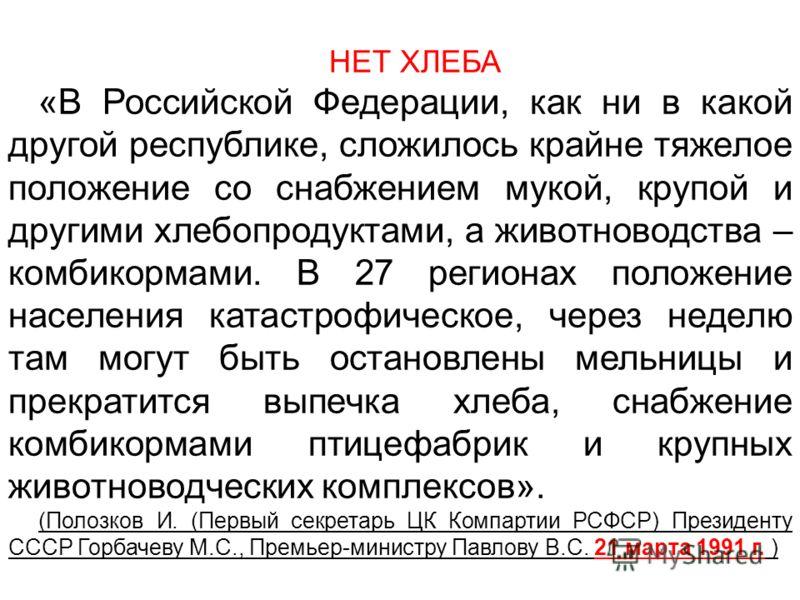 НЕТ ХЛЕБА «В Российской Федерации, как ни в какой другой республике, сложилось крайне тяжелое положение со снабжением мукой, крупой и другими хлебопродуктами, а животноводства – комбикормами. В 27 регионах положение населения катастрофическое, через