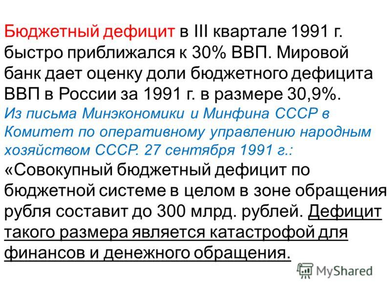 Бюджетный дефицит в III квартале 1991 г. быстро приближался к 30% ВВП. Мировой банк дает оценку доли бюджетного дефицита ВВП в России за 1991 г. в размере 30,9%. Из письма Минэкономики и Минфина СССР в Комитет по оперативному управлению народным хозя