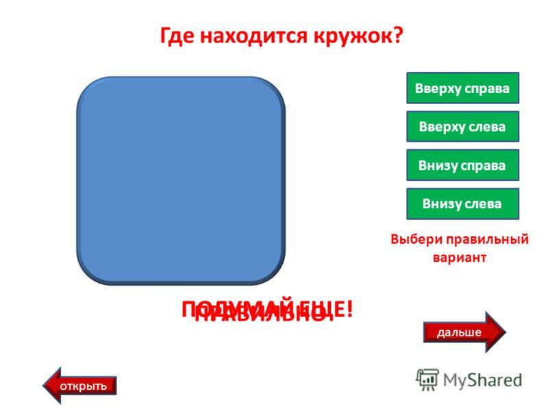 дальше открыть Где находится кружок? Вверху справа Вверху слева Внизу справа Внизу слева Выбери правильный вариант ПРАВИЛЬНО ПОДУМАЙ ЕЩЕ!
