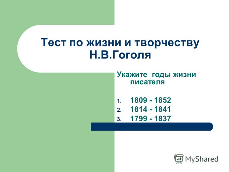 Тест по жизни и творчеству Н.В.Гоголя Укажите годы жизни писателя 1. 1809 - 1852 2. 1814 - 1841 3. 1799 - 1837