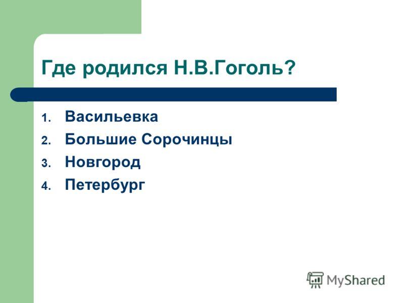 Где родился Н.В.Гоголь? 1. Васильевка 2. Большие Сорочинцы 3. Новгород 4. Петербург