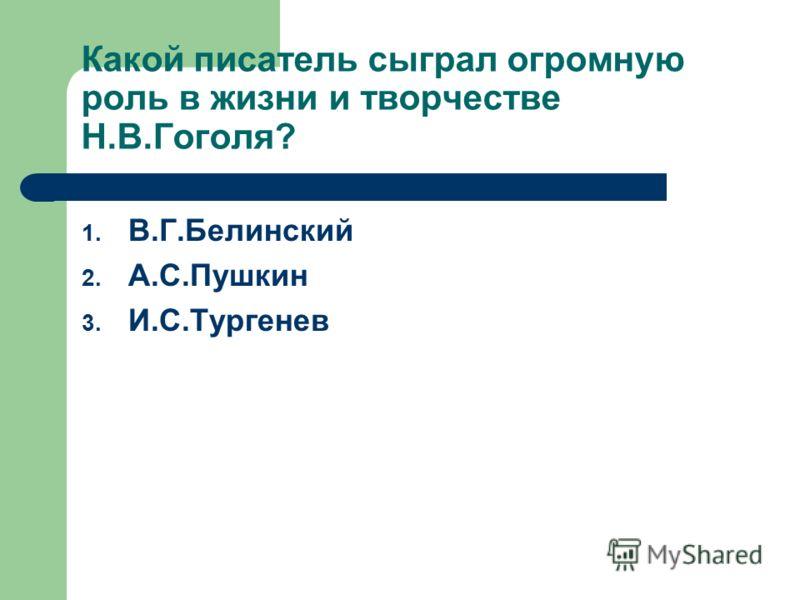 Какой писатель сыграл огромную роль в жизни и творчестве Н.В.Гоголя? 1. В.Г.Белинский 2. А.С.Пушкин 3. И.С.Тургенев