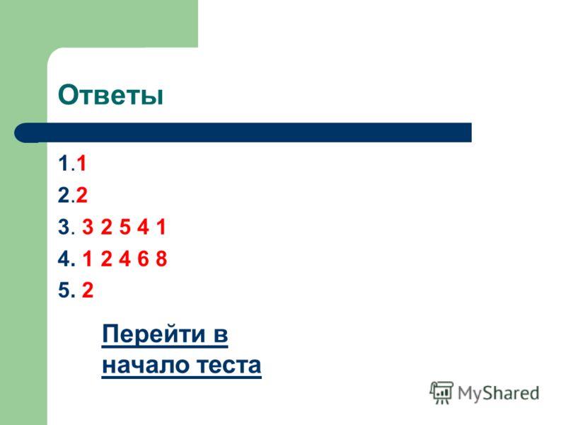 Ответы 1.1 2.2 3. 3 2 5 4 1 4. 1 2 4 6 8 5. 2 Перейти в начало теста