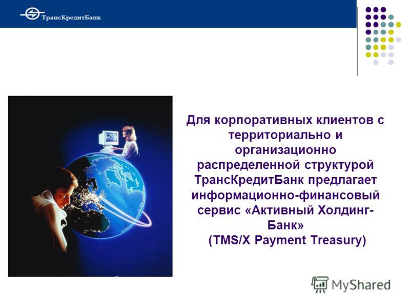 Для корпоративных клиентов с территориально и организационно распределенной структурой ТрансКредитБанк предлагает информационно-финансовый сервис «Активный Холдинг- Банк» (TMS/X Payment Treasury)