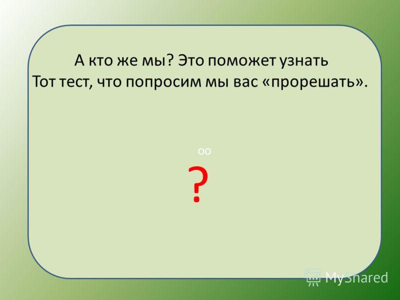 ОО А кто же мы? Это поможет узнать Тот тест, что попросим мы вас «прорешать». ?