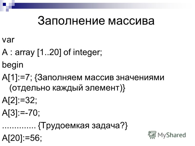 Заполнение массива var A : array [1..20] of integer; begin A[1]:=7; {Заполняем массив значениями (отдельно каждый элемент)} A[2]:=32; A[3]:=-70;.............. {Трудоемкая задача?} A[20]:=56;.............