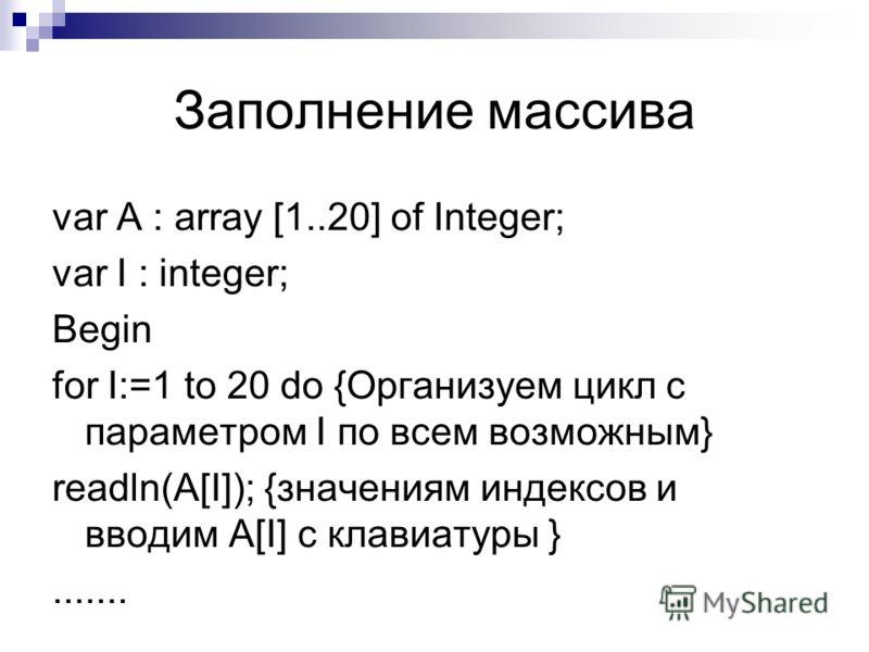 Заполнение массива var A : array [1..20] of Integer; var I : integer; Begin for I:=1 to 20 do {Организуем цикл с параметром I по всем возможным} readln(A[I]); {значениям индексов и вводим A[I] с клавиатуры }.......