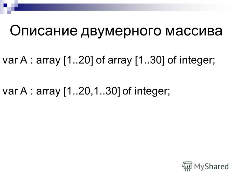 Описание двумерного массива var A : array [1..20] of array [1..30] of integer; var A : array [1..20,1..30] of integer;