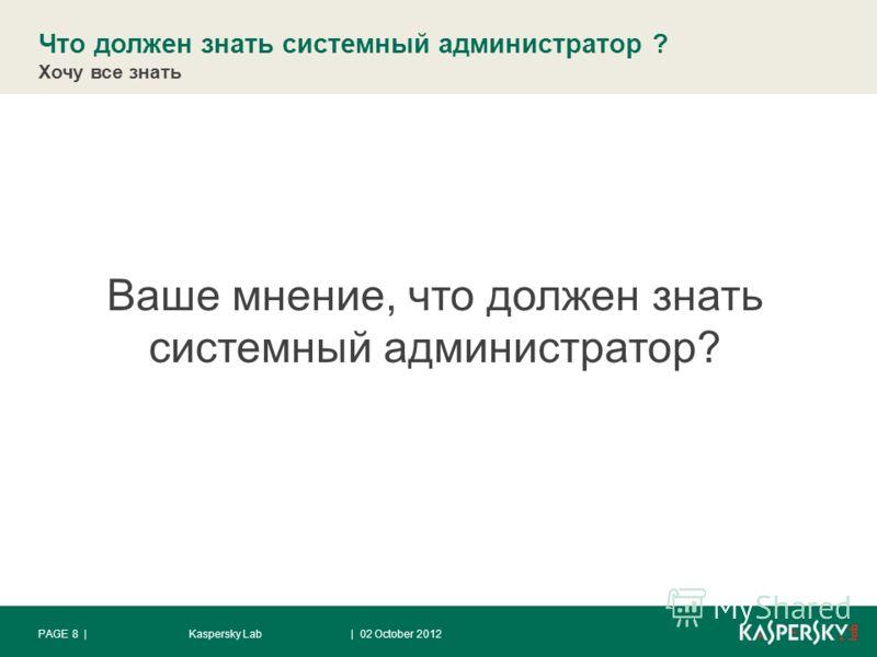 Что должен знать системный администратор ? Хочу все знать | 28 August 2012Kaspersky LabPAGE 8 | Ваше мнение, что должен знать системный администратор?