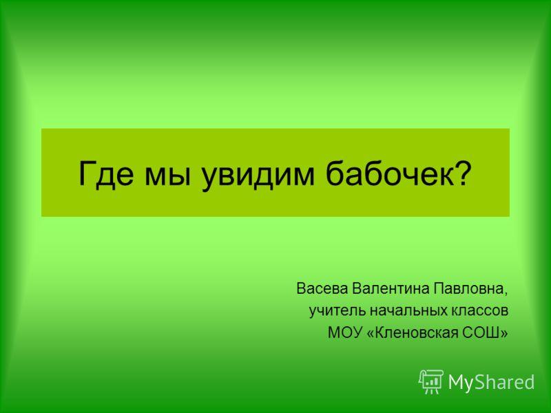 Где мы увидим бабочек? Васева Валентина Павловна, учитель начальных классов МОУ «Кленовская СОШ»