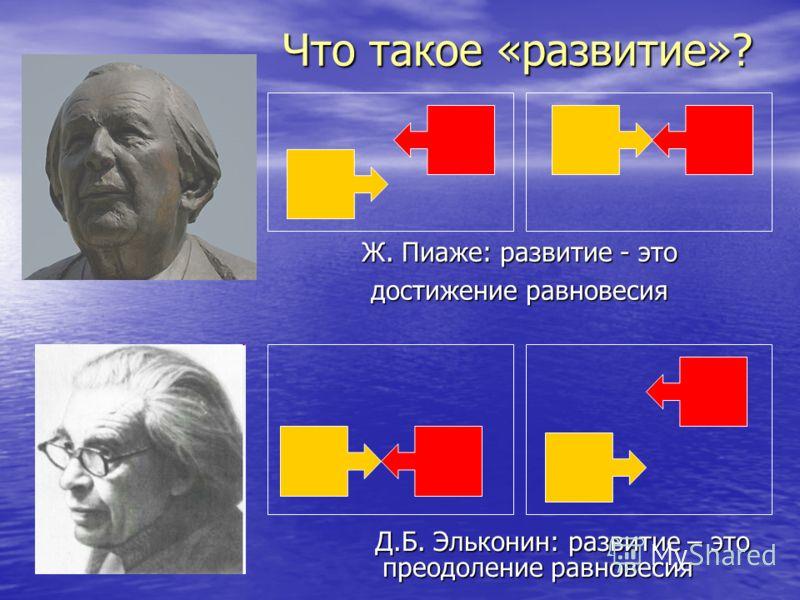 Что такое «развитие»? Д.Б. Эльконин: развитие – это преодоление равновесия Ж. Пиаже: развитие - это достижение равновесия
