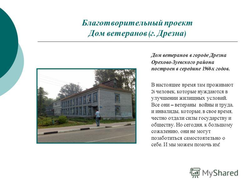 Благотворительный проект Дом ветеранов ( г. Дрезна ) Дом ветеранов в городе Дрезна Орехово - Зуевского района построен в середине 1960- х годов. В настоящее время там проживают 26 человек, которые нуждаются в улучшении жилищных условий. Все они – вет