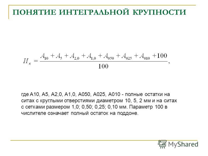 ПОНЯТИЕ ИНТЕГРАЛЬНОЙ КРУПНОСТИ где A10, A5, А2,0, А1,0, А050, А025, А010 полные остатки на ситах с круглыми отверстиями диаметром 10, 5, 2 мм и на ситах с сетками размером 1,0; 0,50; 0,25; 0,10 мм. Параметр 100 в числителе означает полный остаток на