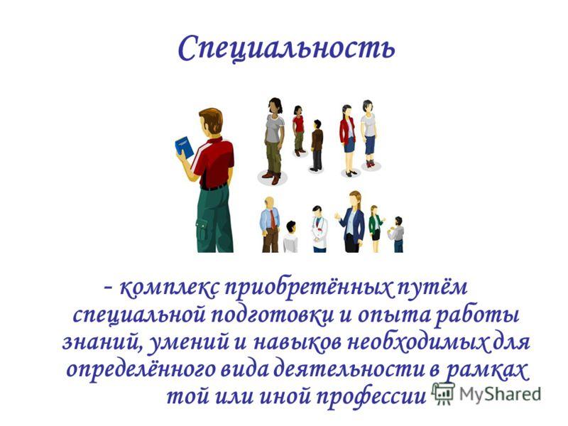 Специальность - комплекс приобретённых путём специальной подготовки и опыта работы знаний, умений и навыков необходимых для определённого вида деятельности в рамках той или иной профессии