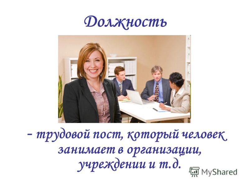 Должность - трудовой пост, который человек занимает в организации, учреждении и т.д.