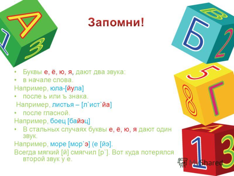 Буквы е, ё, ю, я, дают два звука: в начале слова. Например, юла-[йула] после ь или ъ знака. Например, листья – [л`ист`йа] после гласной. Например, боец [байэц] В стальных случаях буквы е, ё, ю, я дают один звук. Например, море [мор`э] (е [йэ]. Всегда