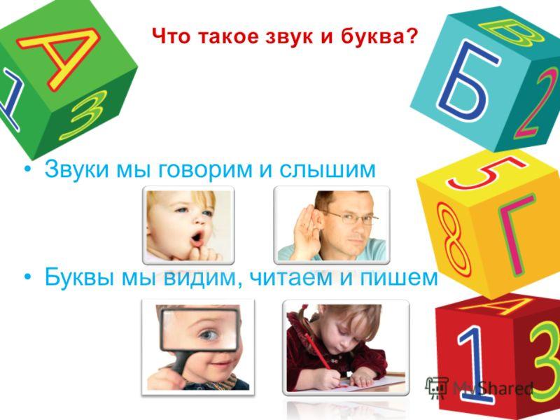 Звуки мы говорим и слышим Буквы мы видим, читаем и пишем