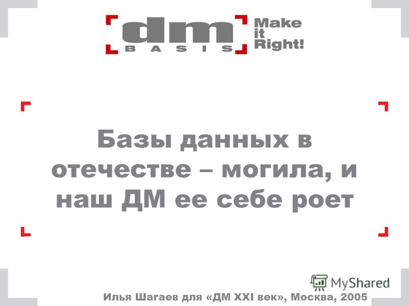 Базы данных в отечестве – могила, и наш ДМ ее себе роет Илья Шагаев для «ДМ XXI век», Москва, 2005