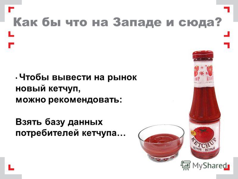 Как бы что на Западе и сюда? Чтобы вывести на рынок новый кетчуп, можно рекомендовать: Взять базу данных потребителей кетчупа…