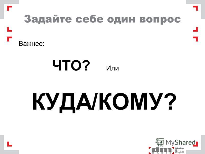 Задайте себе один вопрос Важнее: ЧТО? Или КУДА/КОМУ?